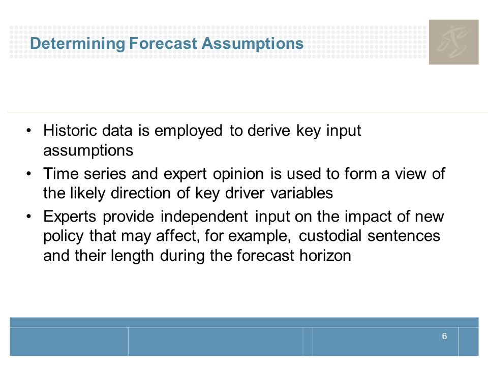 6 Determining Forecast Assumptions Historic data is employed to derive key input assumptions Time series and expert opinion is used to form a view of the likely direction of key driver variables Experts provide independent input on the impact of new policy that may affect, for example, custodial sentences and their length during the forecast horizon