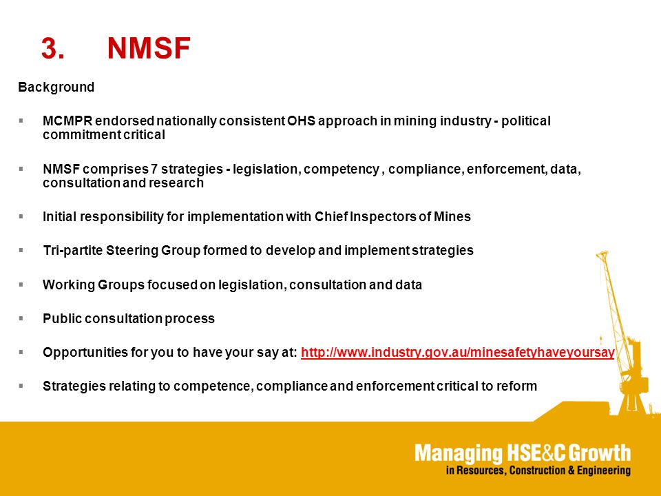 3.NMSF Background  MCMPR endorsed nationally consistent OHS approach in mining industry - political commitment critical  NMSF comprises 7 strategies - legislation, competency, compliance, enforcement, data, consultation and research  Initial responsibility for implementation with Chief Inspectors of Mines  Tri-partite Steering Group formed to develop and implement strategies  Working Groups focused on legislation, consultation and data  Public consultation process  Opportunities for you to have your say at:    Strategies relating to competence, compliance and enforcement critical to reform