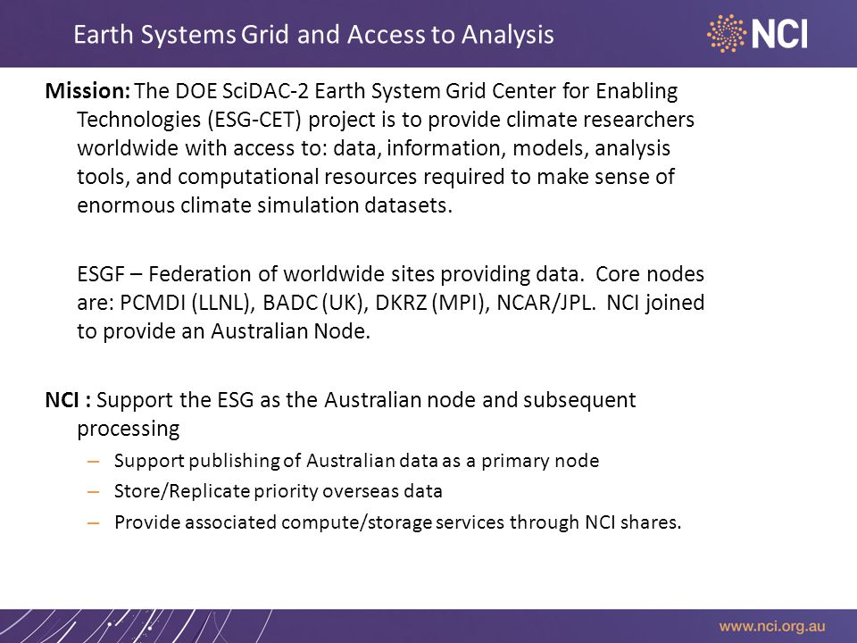 Earth Systems Grid and Access to Analysis Mission: The DOE SciDAC-2 Earth System Grid Center for Enabling Technologies (ESG-CET) project is to provide climate researchers worldwide with access to: data, information, models, analysis tools, and computational resources required to make sense of enormous climate simulation datasets.
