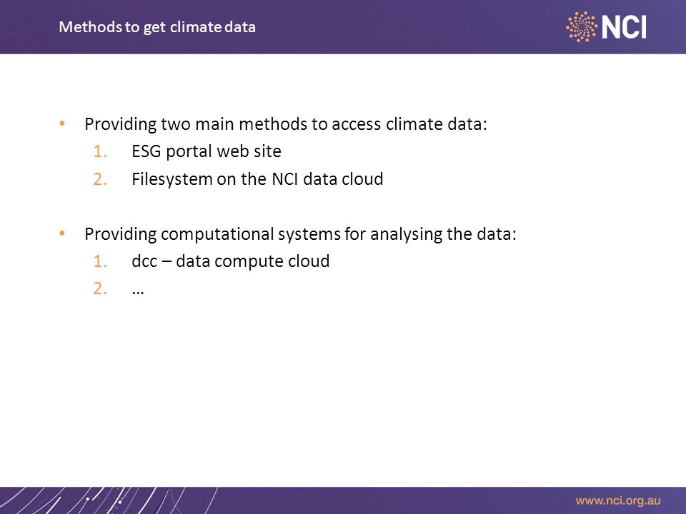Methods to get climate data Providing two main methods to access climate data: 1.ESG portal web site 2.Filesystem on the NCI data cloud Providing computational systems for analysing the data: 1.dcc – data compute cloud 2.…