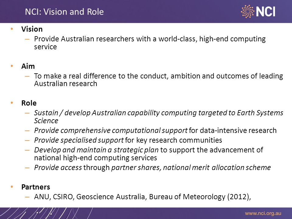 NCI: Vision and Role Vision – Provide Australian researchers with a world-class, high-end computing service Aim – To make a real difference to the conduct, ambition and outcomes of leading Australian research Role – Sustain / develop Australian capability computing targeted to Earth Systems Science – Provide comprehensive computational support for data-intensive research – Provide specialised support for key research communities – Develop and maintain a strategic plan to support the advancement of national high-end computing services – Provide access through partner shares, national merit allocation scheme Partners – ANU, CSIRO, Geoscience Australia, Bureau of Meteorology (2012),