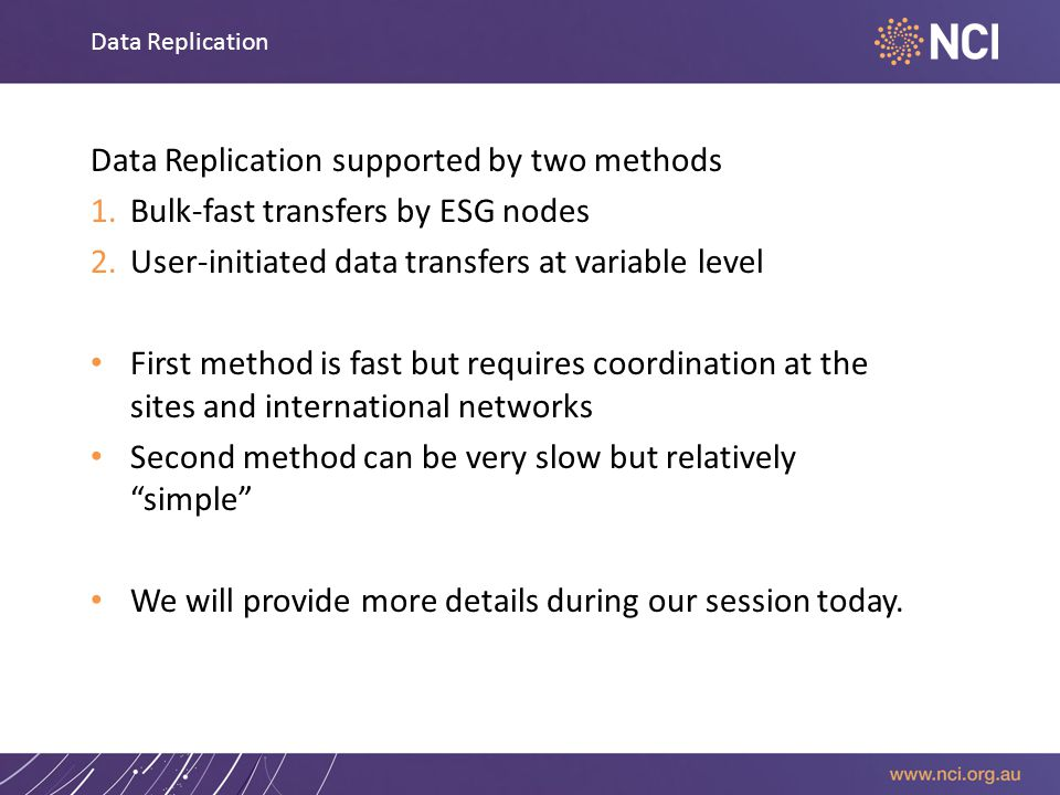 Data Replication Data Replication supported by two methods 1.Bulk-fast transfers by ESG nodes 2.User-initiated data transfers at variable level First method is fast but requires coordination at the sites and international networks Second method can be very slow but relatively simple We will provide more details during our session today.