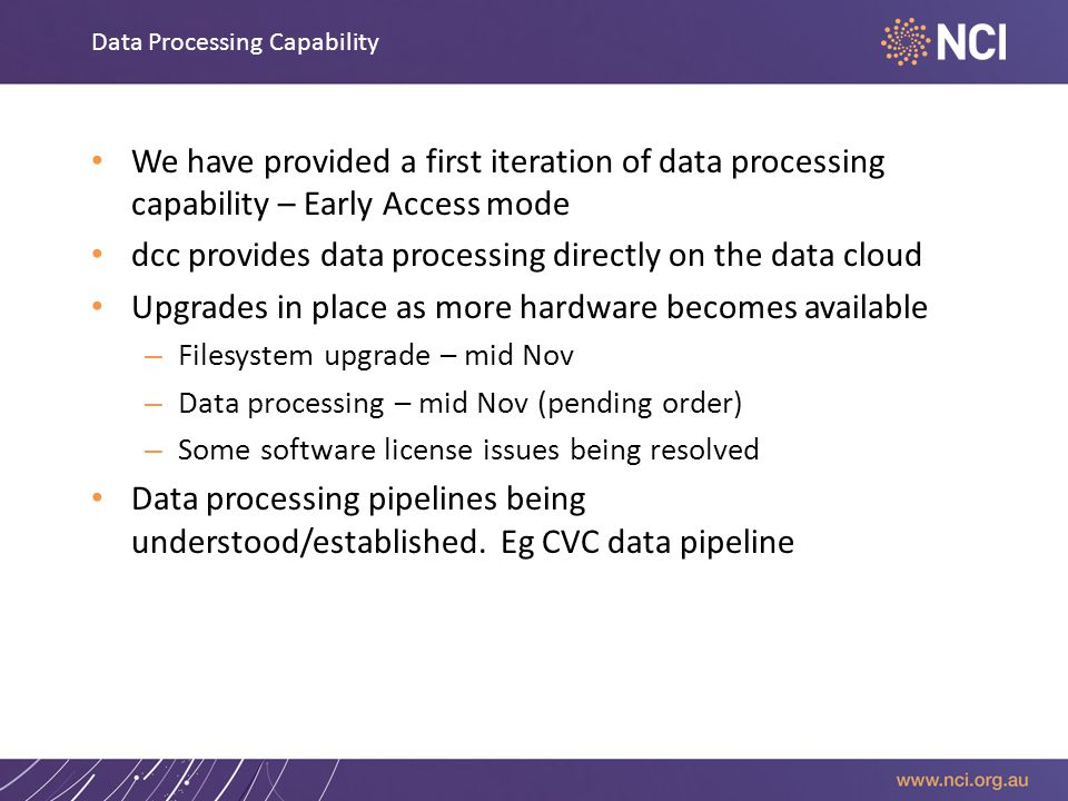 Data Processing Capability We have provided a first iteration of data processing capability – Early Access mode dcc provides data processing directly on the data cloud Upgrades in place as more hardware becomes available – Filesystem upgrade – mid Nov – Data processing – mid Nov (pending order) – Some software license issues being resolved Data processing pipelines being understood/established.