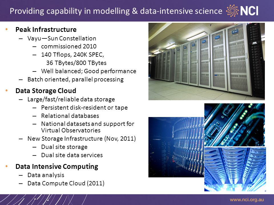 Providing capability in modelling & data-intensive science Peak Infrastructure – Vayu—Sun Constellation – commissioned 2010 – 140 Tflops, 240K SPEC, 36 TBytes/800 TBytes – Well balanced; Good performance – Batch oriented, parallel processing Data Storage Cloud – Large/fast/reliable data storage – Persistent disk-resident or tape – Relational databases – National datasets and support for Virtual Observatories – New Storage Infrastructure (Nov, 2011) – Dual site storage – Dual site data services Data Intensive Computing – Data analysis – Data Compute Cloud (2011)
