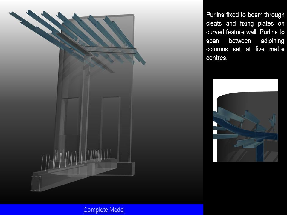 Complete Model Purlins fixed to beam through cleats and fixing plates on curved feature wall.