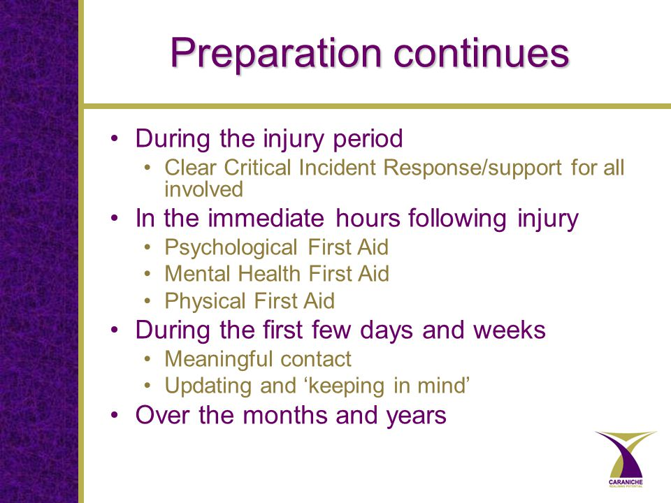 Preparation continues During the injury period Clear Critical Incident Response/support for all involved In the immediate hours following injury Psychological First Aid Mental Health First Aid Physical First Aid During the first few days and weeks Meaningful contact Updating and 'keeping in mind' Over the months and years
