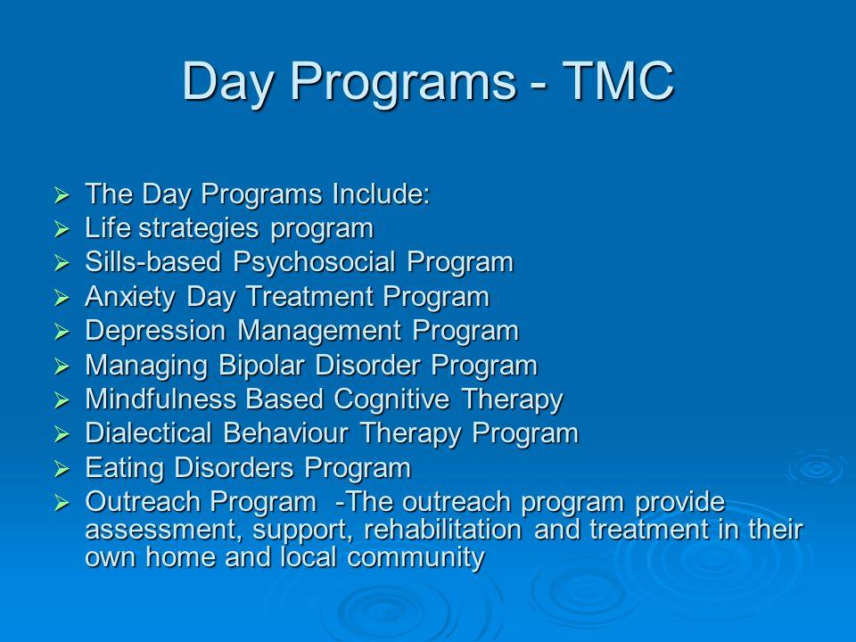 Day Programs - TMC  The Day Programs Include:  Life strategies program  Sills-based Psychosocial Program  Anxiety Day Treatment Program  Depressi