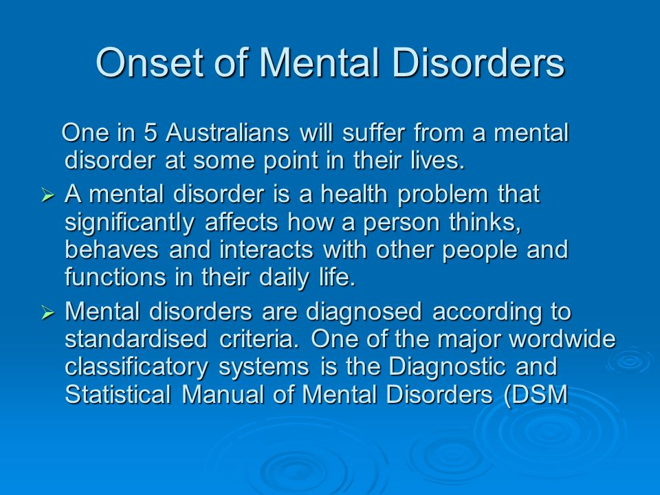 Onset of Mental Disorders One in 5 Australians will suffer from a mental disorder at some point in their lives. One in 5 Australians will suffer from