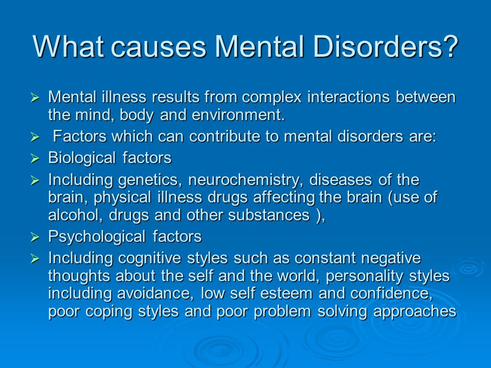 What causes Mental Disorders?  Mental illness results from complex interactions between the mind, body and environment.  Factors which can contribut