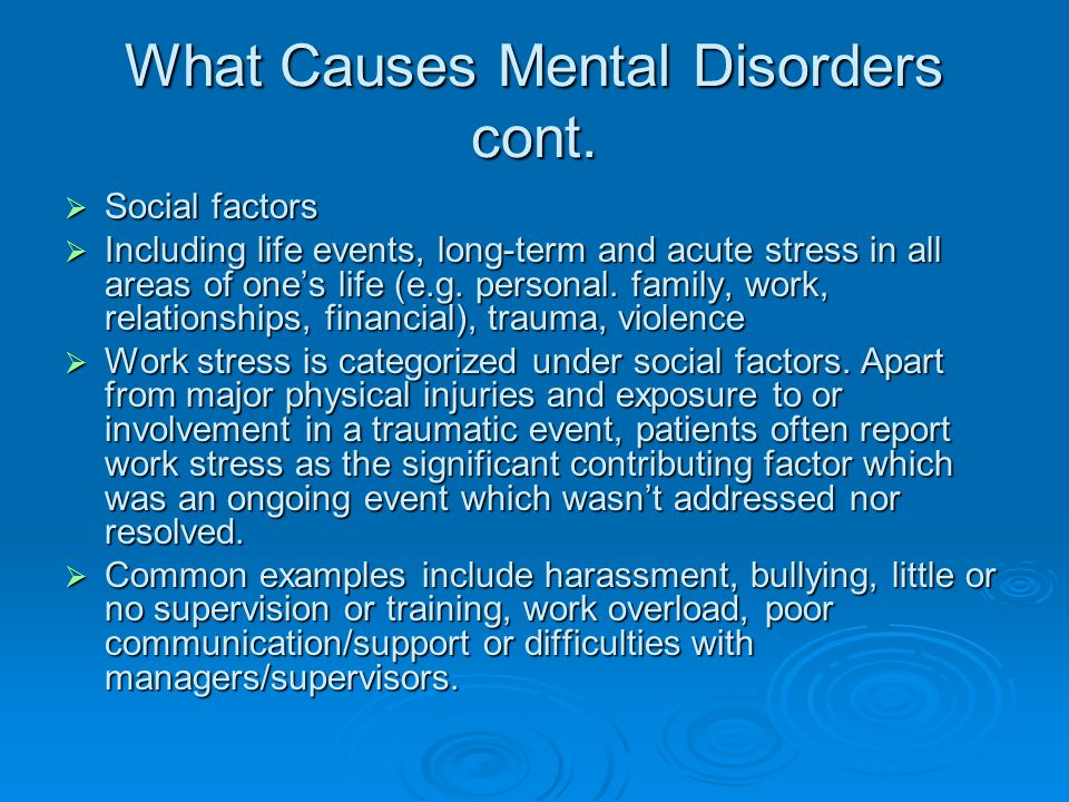 What Causes Mental Disorders cont.  Social factors  Including life events, long-term and acute stress in all areas of one's life (e.g. personal. fam