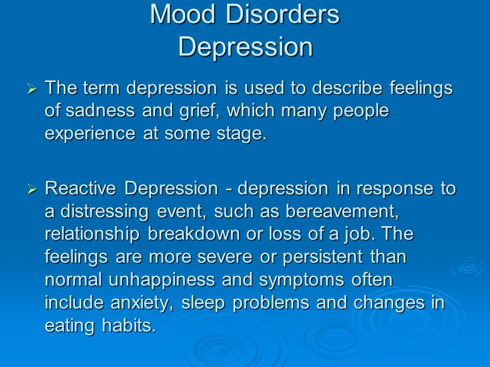 Mood Disorders Depression  The term depression is used to describe feelings of sadness and grief, which many people experience at some stage.  React