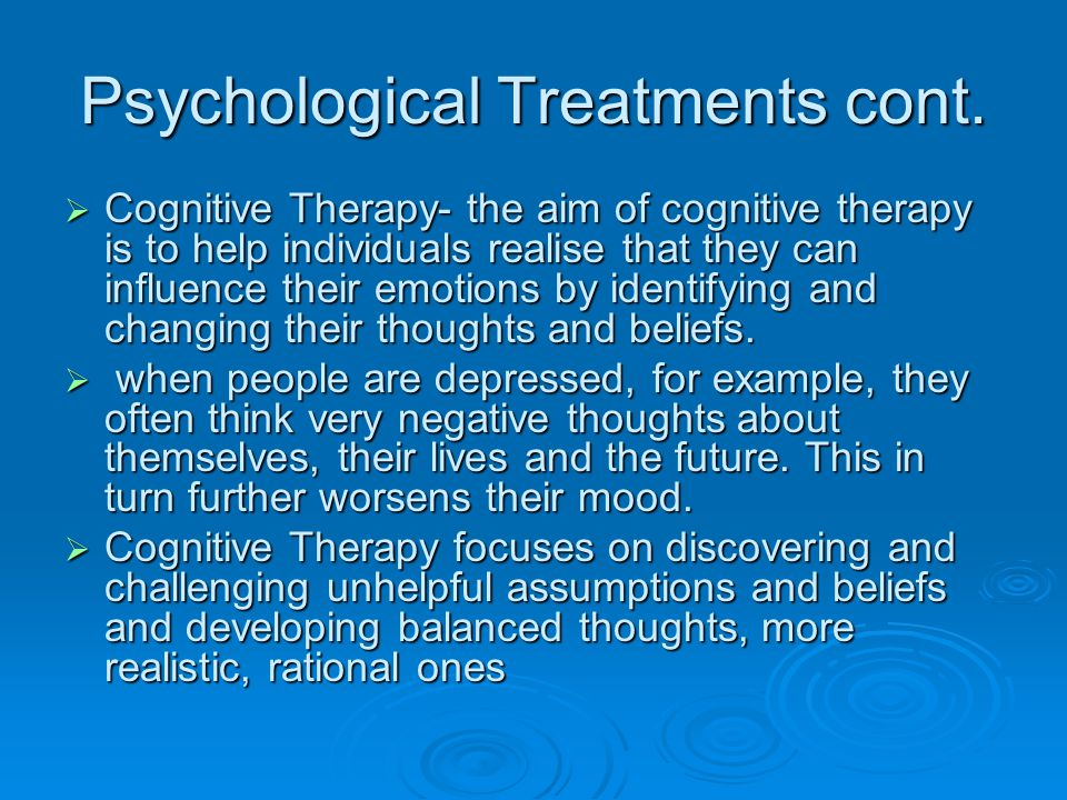 Psychological Treatments cont.  Cognitive Therapy- the aim of cognitive therapy is to help individuals realise that they can influence their emotions