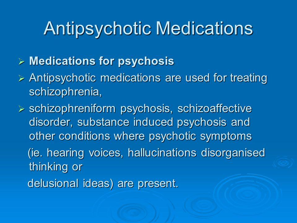 Antipsychotic Medications  Medications for psychosis  Antipsychotic medications are used for treating schizophrenia,  schizophreniform psychosis, s