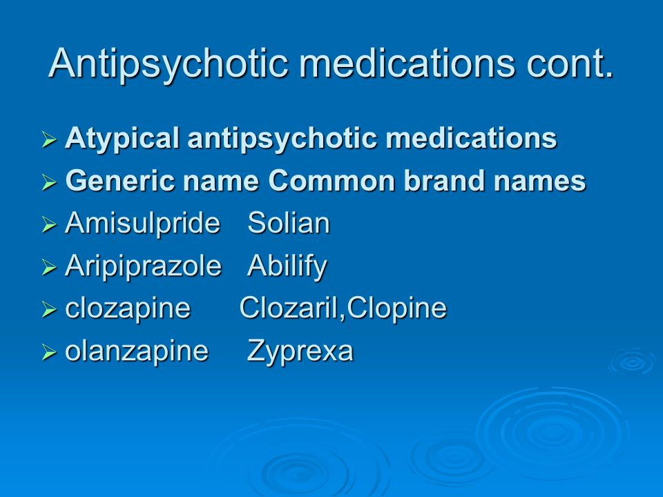 Antipsychotic medications cont.  Atypical antipsychotic medications  Generic name Common brand names  Amisulpride Solian  Aripiprazole Abilify  c