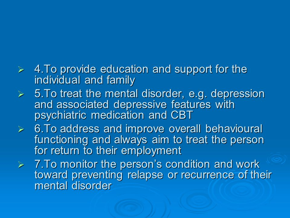  4.To provide education and support for the individual and family  5.To treat the mental disorder, e.g. depression and associated depressive feature