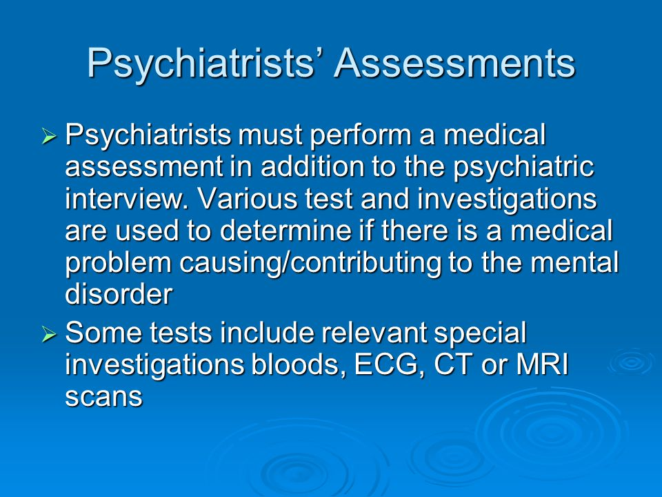 Psychiatrists' Assessments  Psychiatrists must perform a medical assessment in addition to the psychiatric interview. Various test and investigations