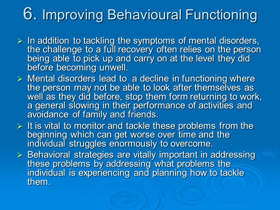 6. Improving Behavioural Functioning  In addition to tackling the symptoms of mental disorders, the challenge to a full recovery often relies on the