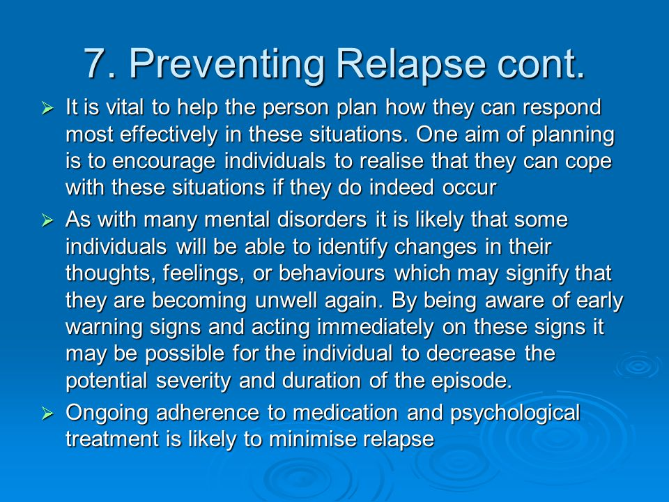 7. Preventing Relapse cont.  It is vital to help the person plan how they can respond most effectively in these situations. One aim of planning is to