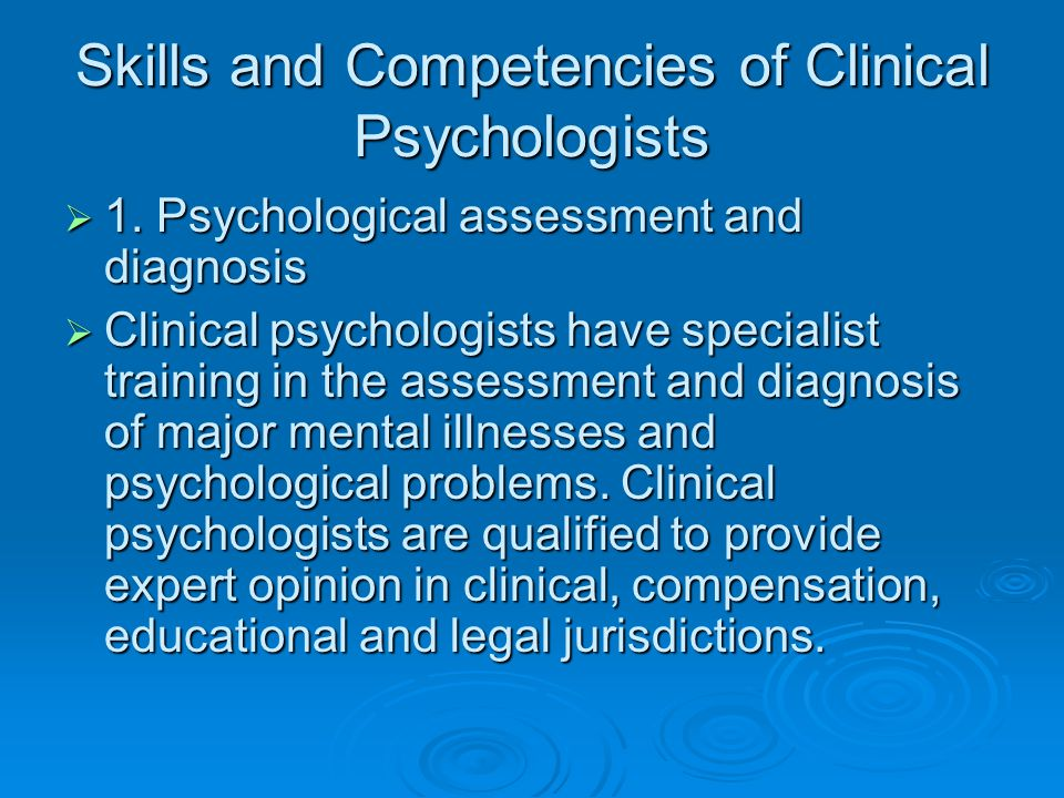 Skills and Competencies of Clinical Psychologists  1. Psychological assessment and diagnosis  Clinical psychologists have specialist training in the