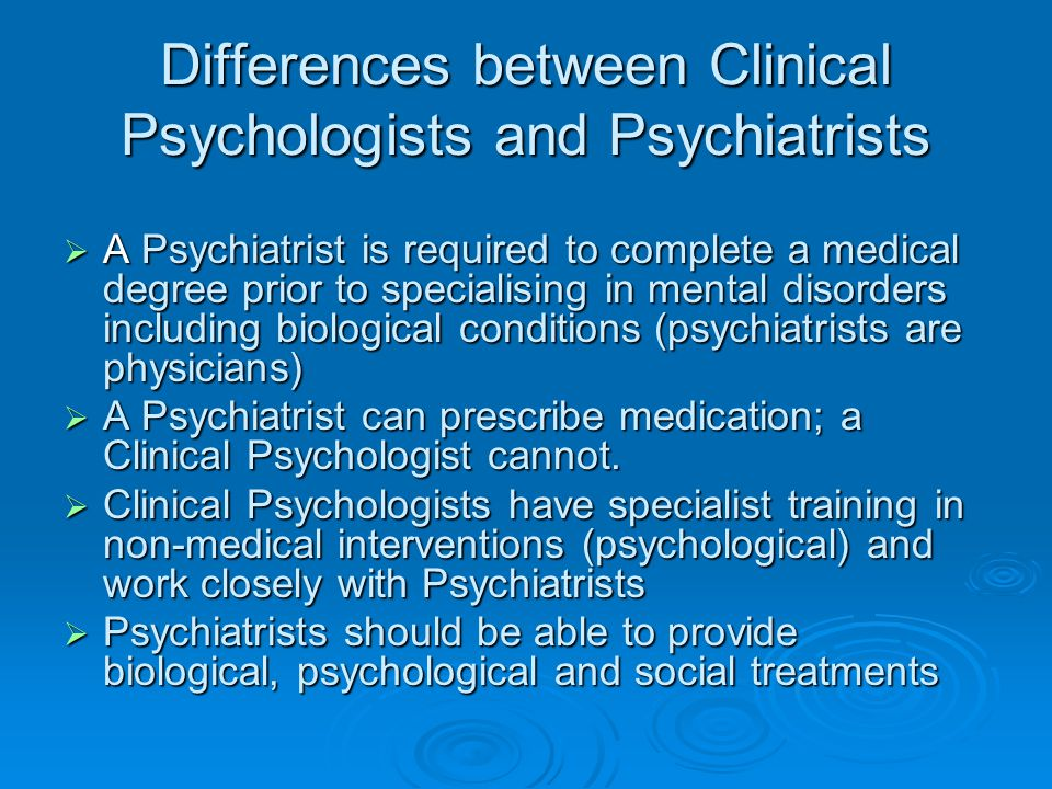 Differences between Clinical Psychologists and Psychiatrists  A Psychiatrist is required to complete a medical degree prior to specialising in mental