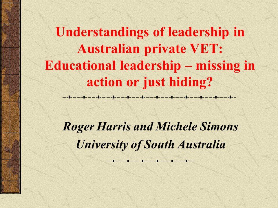 Understandings of leadership in Australian private VET: Educational leadership – missing in action or just hiding? Roger Harris and Michele Simons Uni