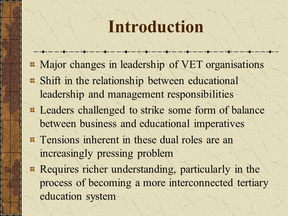 Introduction Major changes in leadership of VET organisations Shift in the relationship between educational leadership and management responsibilities Leaders challenged to strike some form of balance between business and educational imperatives Tensions inherent in these dual roles are an increasingly pressing problem Requires richer understanding, particularly in the process of becoming a more interconnected tertiary education system