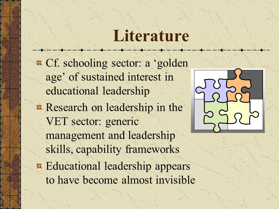 Literature Cf. schooling sector: a 'golden age' of sustained interest in educational leadership Research on leadership in the VET sector: generic mana