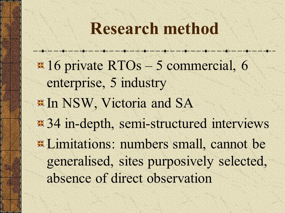 Research method 16 private RTOs – 5 commercial, 6 enterprise, 5 industry In NSW, Victoria and SA 34 in-depth, semi-structured interviews Limitations: numbers small, cannot be generalised, sites purposively selected, absence of direct observation