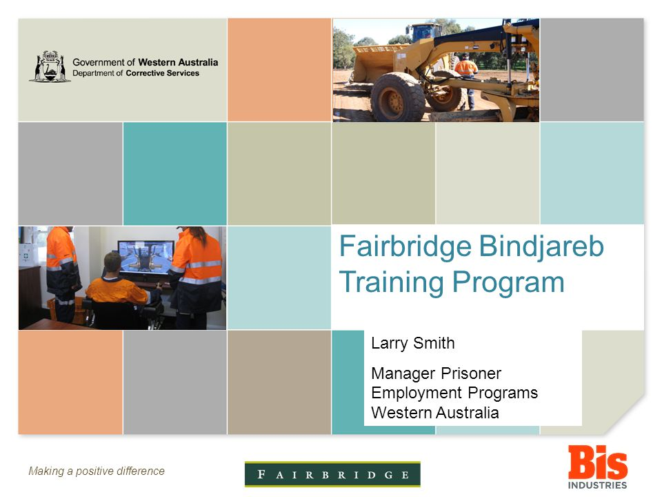 Making a positive difference Fairbridge Bindjareb Training Program Larry Smith Manager Prisoner Employment Programs Western Australia
