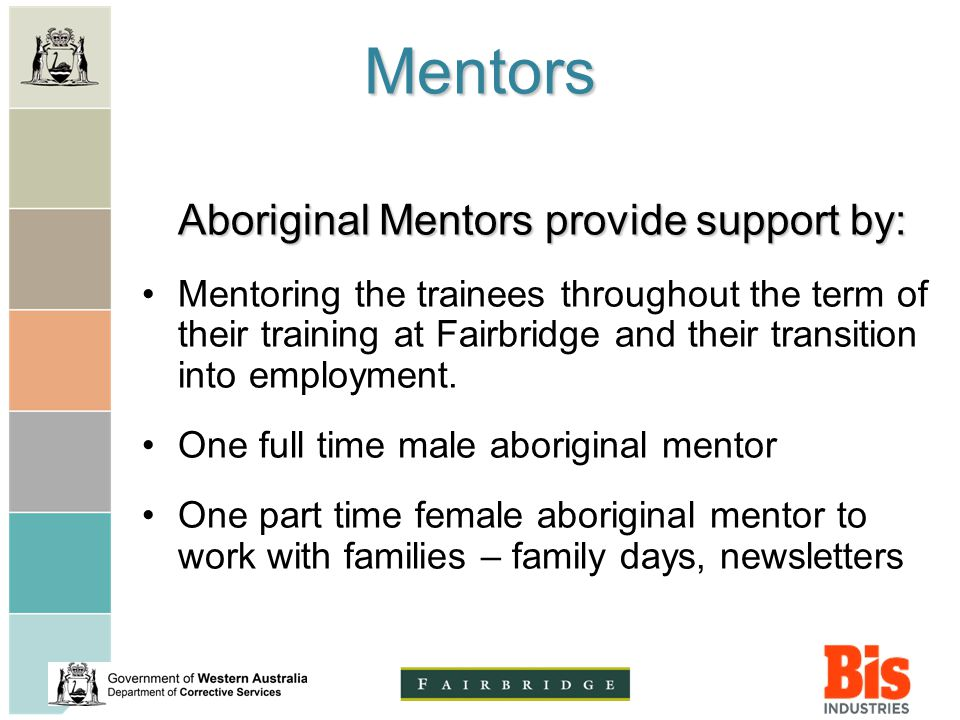 Mentors Aboriginal Mentors provide support by: Mentoring the trainees throughout the term of their training at Fairbridge and their transition into employment.