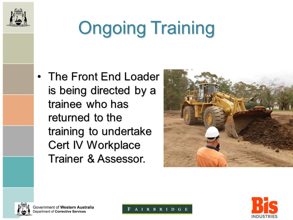 Ongoing Training The Front End Loader is being directed by a trainee who has returned to the training to undertake Cert IV Workplace Trainer & Assessor.The Front End Loader is being directed by a trainee who has returned to the training to undertake Cert IV Workplace Trainer & Assessor.