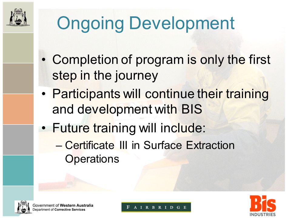 Ongoing Development Completion of program is only the first step in the journey Participants will continue their training and development with BIS Future training will include: –Certificate III in Surface Extraction Operations