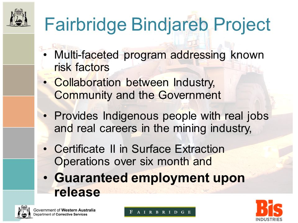 Fairbridge Bindjareb Project Multi-faceted program addressing known risk factors Collaboration between Industry, Community and the Government Provides Indigenous people with real jobs and real careers in the mining industry, Certificate II in Surface Extraction Operations over six month and Guaranteed employment upon release
