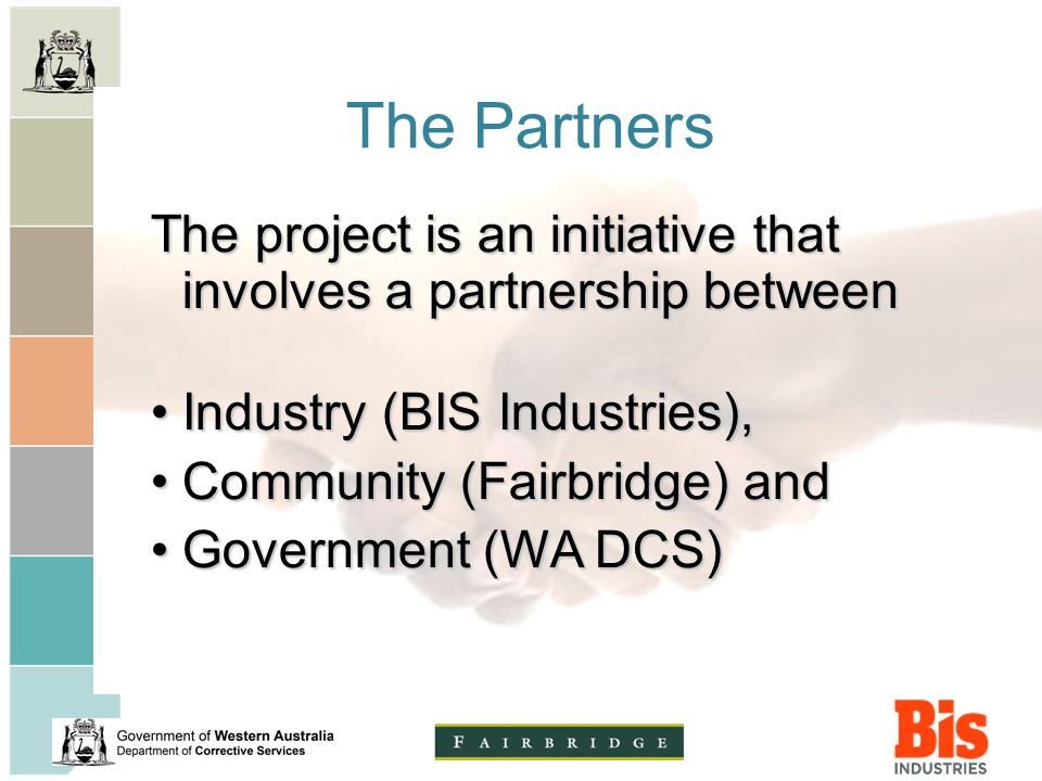 The Partners The project is an initiative that involves a partnership between Industry (BIS Industries),Industry (BIS Industries), Community (Fairbridge) andCommunity (Fairbridge) and Government (WA DCS)Government (WA DCS)