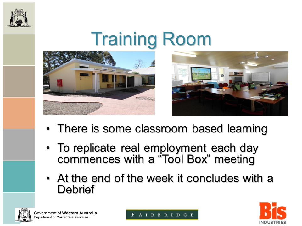 Training Room There is some classroom based learningThere is some classroom based learning To replicate real employment each day commences with a Tool Box meetingTo replicate real employment each day commences with a Tool Box meeting At the end of the week it concludes with a DebriefAt the end of the week it concludes with a Debrief