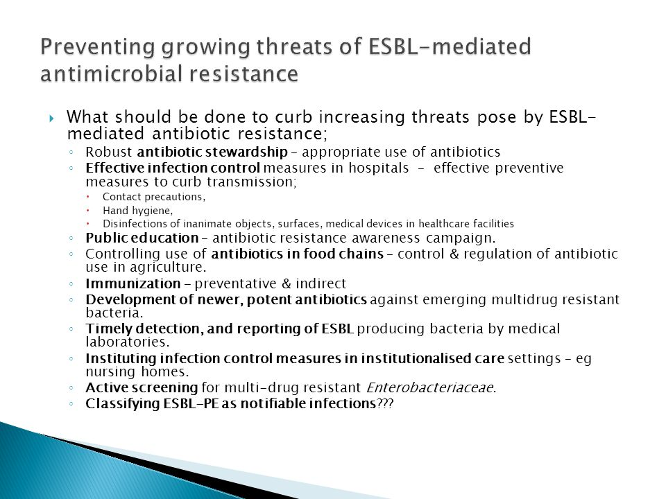  What should be done to curb increasing threats pose by ESBL- mediated antibiotic resistance; ◦ Robust antibiotic stewardship – appropriate use of antibiotics ◦ Effective infection control measures in hospitals – effective preventive measures to curb transmission;  Contact precautions,  Hand hygiene,  Disinfections of inanimate objects, surfaces, medical devices in healthcare facilities ◦ Public education – antibiotic resistance awareness campaign.