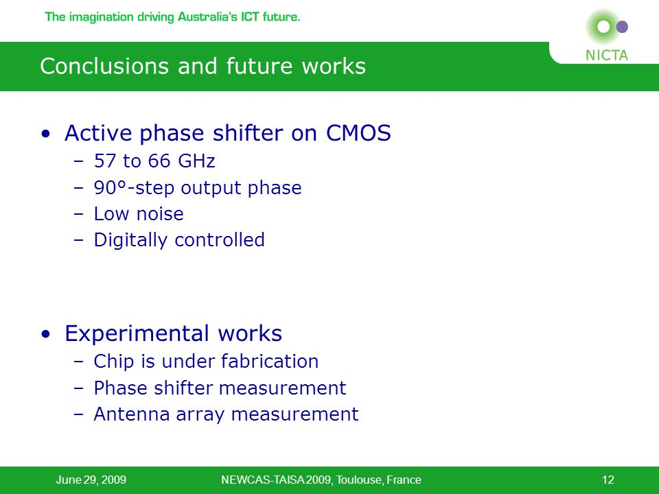 June 29, 2009NEWCAS-TAISA 2009, Toulouse, France12 Conclusions and future works Active phase shifter on CMOS –57 to 66 GHz –90°-step output phase –Low