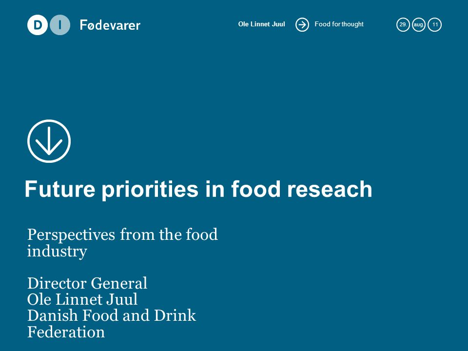 Food for thought Ole Linnet Juul 29.aug. 11 Future priorities in food reseach Perspectives from the food industry Director General Ole Linnet Juul Dan