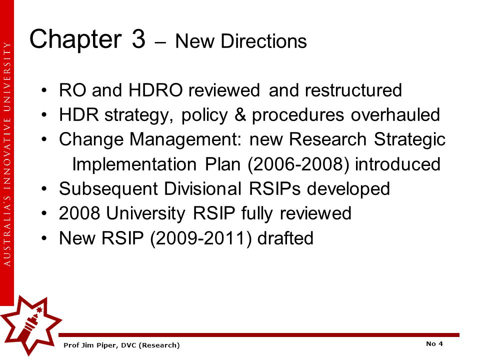 Prof Jim Piper, DVC (Research) No 4 Chapter 3 – New Directions RO and HDRO reviewed and restructured HDR strategy, policy & procedures overhauled Chan
