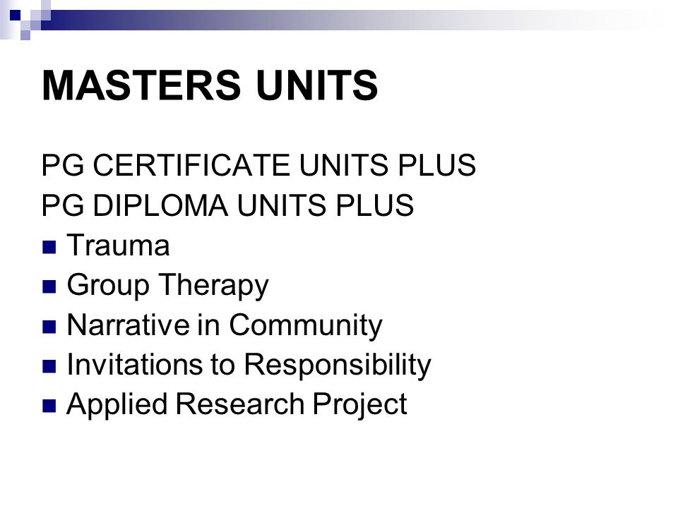 MASTERS UNITS PG CERTIFICATE UNITS PLUS PG DIPLOMA UNITS PLUS Trauma Group Therapy Narrative in Community Invitations to Responsibility Applied Research Project