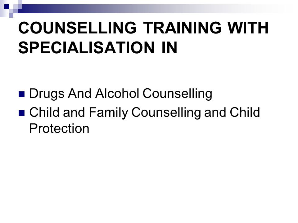 COUNSELLING TRAINING WITH SPECIALISATION IN Drugs And Alcohol Counselling Child and Family Counselling and Child Protection