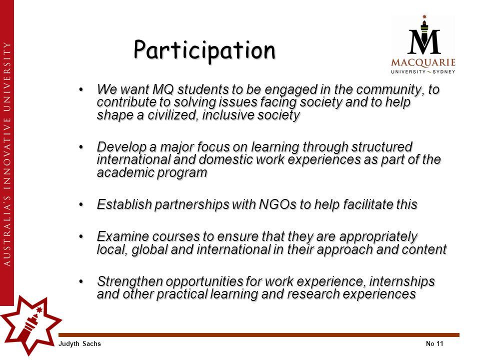 Judyth SachsNo 11 Participation We want MQ students to be engaged in the community, to contribute to solving issues facing society and to help shape a