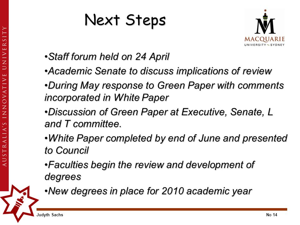 Judyth SachsNo 14 Next Steps Staff forum held on 24 AprilStaff forum held on 24 April Academic Senate to discuss implications of reviewAcademic Senate to discuss implications of review During May response to Green Paper with comments incorporated in White PaperDuring May response to Green Paper with comments incorporated in White Paper Discussion of Green Paper at Executive, Senate, L and T committee.Discussion of Green Paper at Executive, Senate, L and T committee.