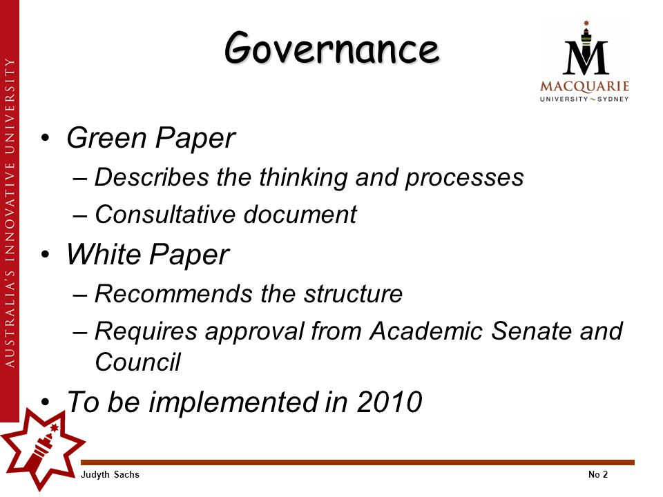 Judyth SachsNo 2 Governance Green Paper –Describes the thinking and processes –Consultative document White Paper –Recommends the structure –Requires approval from Academic Senate and Council To be implemented in 2010