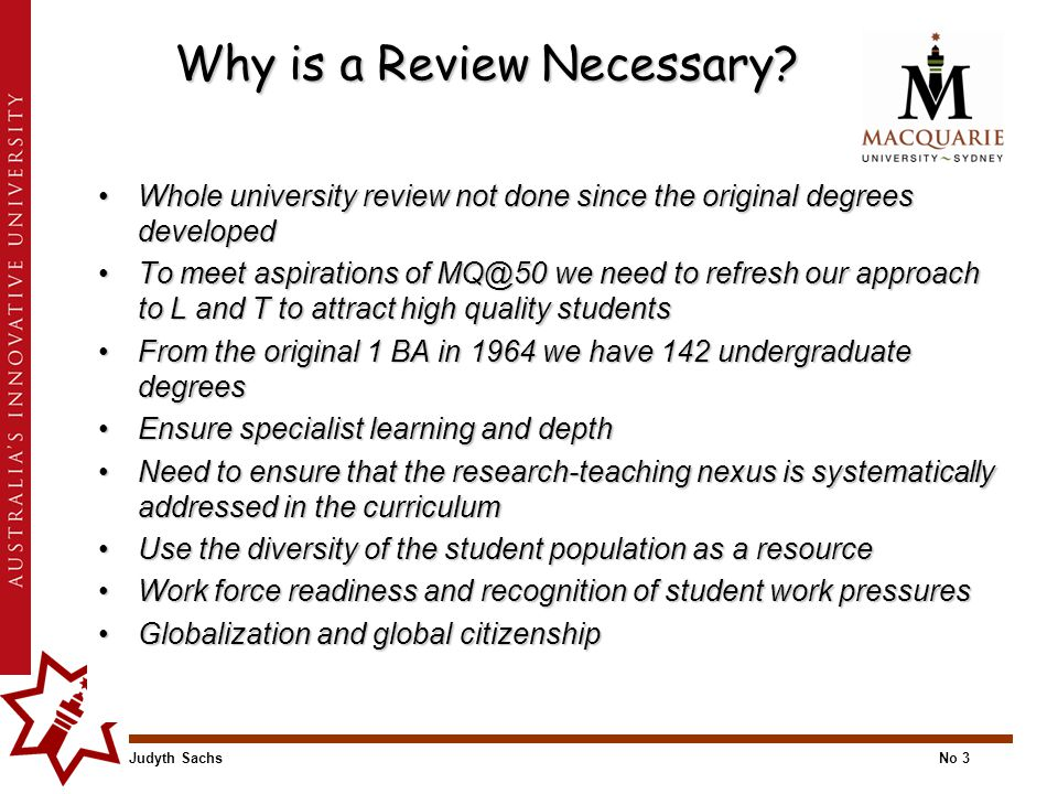 Judyth SachsNo 3 Why is a Review Necessary? Whole university review not done since the original degrees developedWhole university review not done sinc