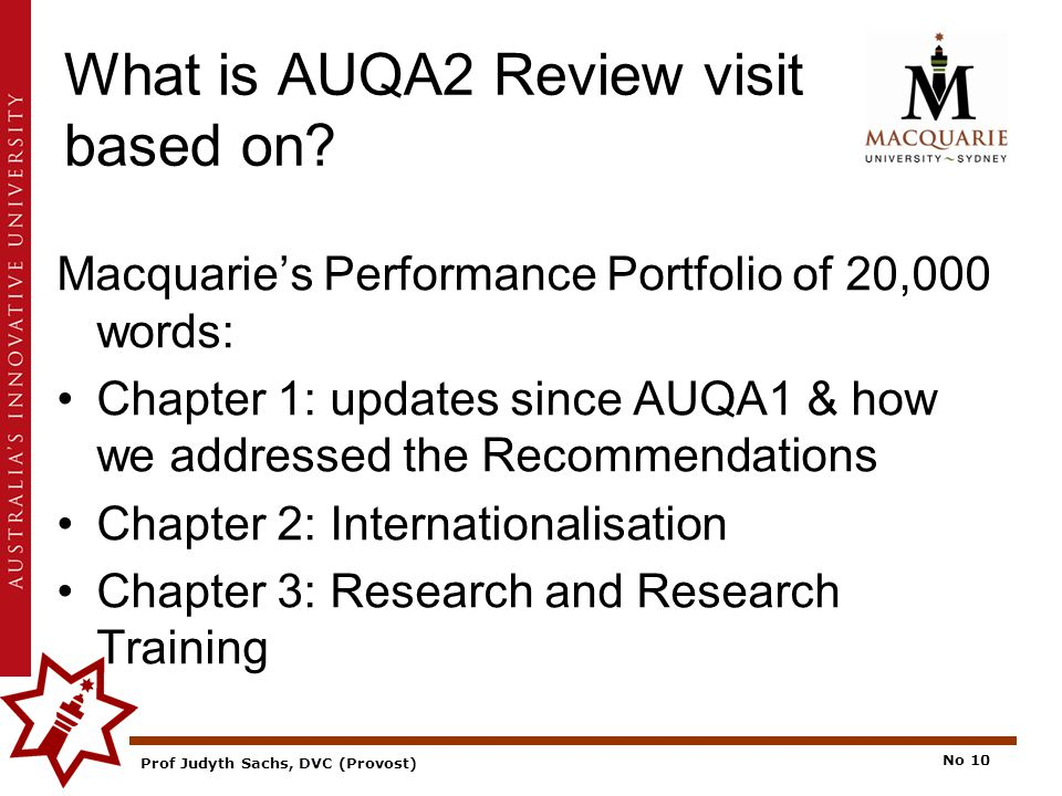Prof Judyth Sachs, DVC (Provost) No 10 What is AUQA2 Review visit based on.