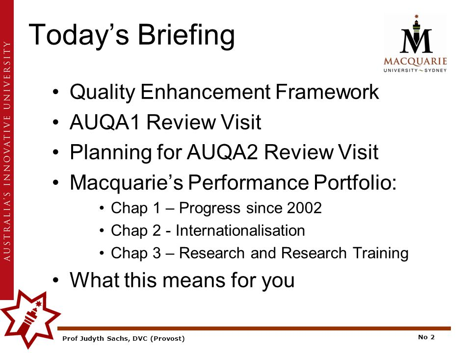 Prof Judyth Sachs, DVC (Provost) No 2 Today's Briefing Quality Enhancement Framework AUQA1 Review Visit Planning for AUQA2 Review Visit Macquarie's Performance Portfolio: Chap 1 – Progress since 2002 Chap 2 - Internationalisation Chap 3 – Research and Research Training What this means for you