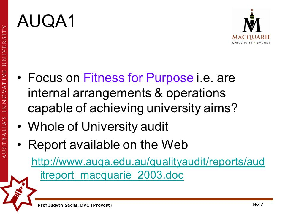 Prof Judyth Sachs, DVC (Provost) No 7 AUQA1 Focus on Fitness for Purpose i.e.