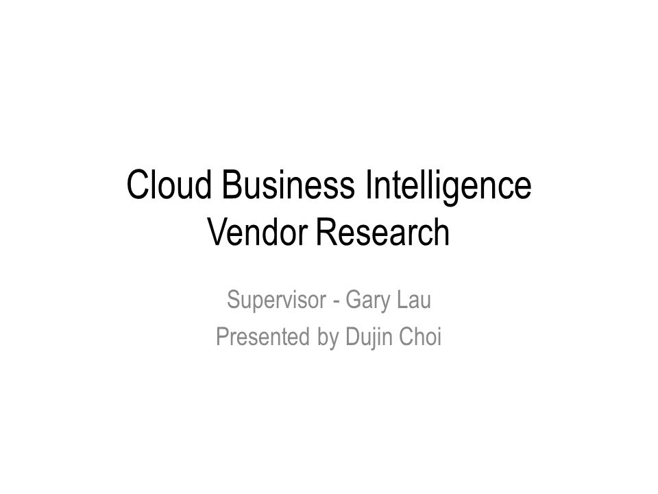 Cloud Business Intelligence Vendor Research Supervisor - Gary Lau Presented by Dujin Choi