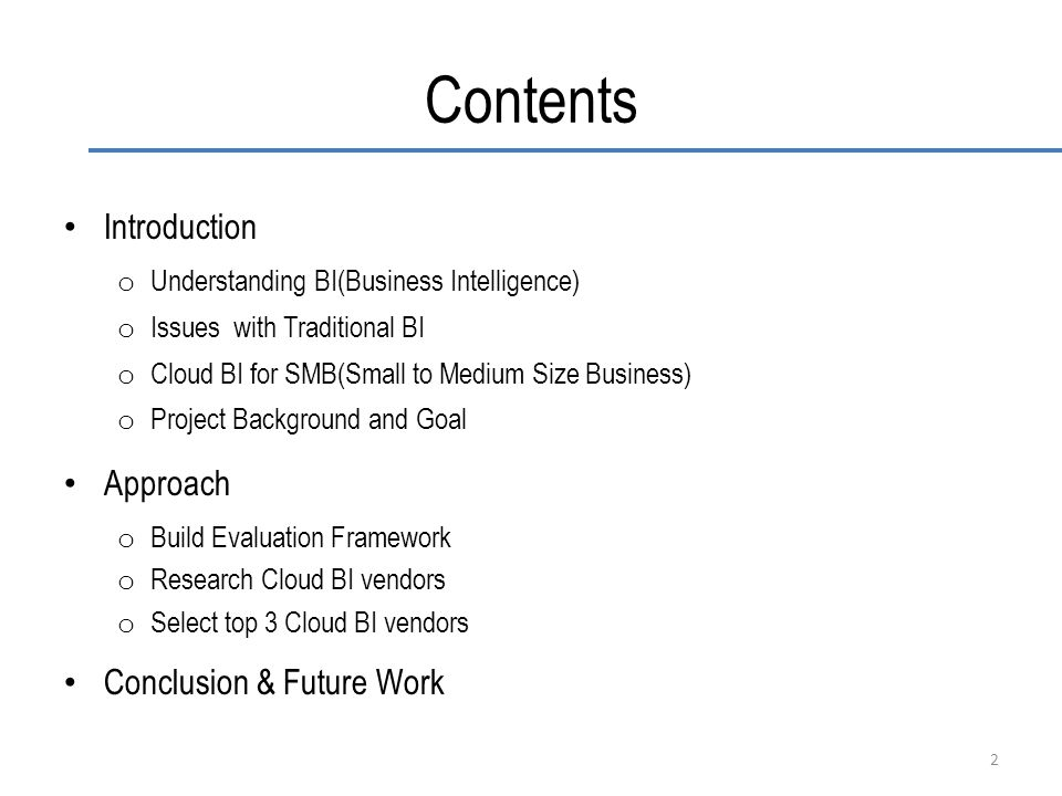 Contents Introduction o Understanding BI(Business Intelligence) o Issues with Traditional BI o Cloud BI for SMB(Small to Medium Size Business) o Project Background and Goal Approach o Build Evaluation Framework o Research Cloud BI vendors o Select top 3 Cloud BI vendors Conclusion & Future Work 2
